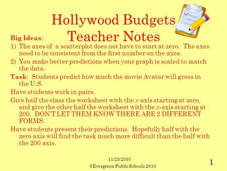11/23/2010 ©Evergreen Public Schools 2010 1 Hollywood Budgets Teacher Notes Big Ideas : 1)The axes of a scatterplot does not have to start at zero. The.