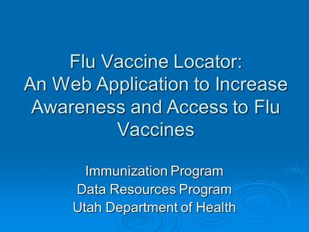 Flu Vaccine Locator: An Web Application to Increase Awareness and Access to Flu Vaccines Immunization Program Data Resources Program Utah Department of.