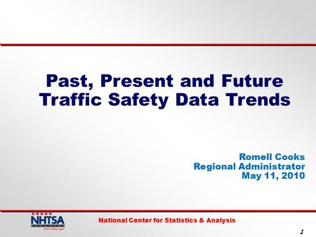 National Center for Statistics & Analysis 1 Past, Present and Future Traffic Safety Data Trends Romell Cooks Regional Administrator May 11, 2010.