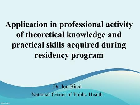 Application in professional activity of theoretical knowledge and practical skills acquired during residency program Dr. Ion Bîrcă National Center of Public.