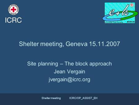 Shelter meetingICRC/OP_ASSIST_EH Shelter meeting, Geneva 15.11.2007 Site planning – The block approach Jean Vergain