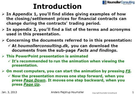 Copyright Houmoller Consulting © Jan. 3, 2013 Anders Plejdrup Houmøller 1 Introduction  In Appendix 1, you'll find slides giving examples of how the closing/settlement.