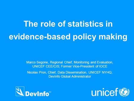 The role of statistics in evidence-based policy making Marco Segone, Regional Chief, Monitoring and Evaluation, UNICEF CEE/CIS; Former Vice-President of.