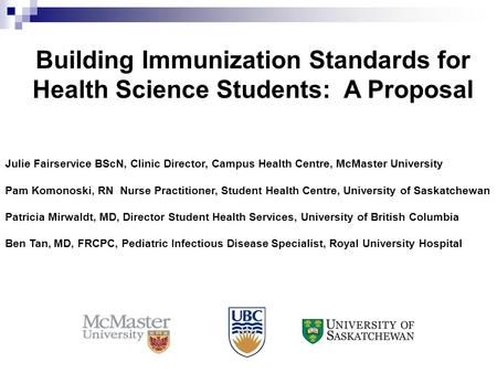 Building Immunization Standards for Health Science Students: A Proposal Julie Fairservice BScN, Clinic Director, Campus Health Centre, McMaster University.
