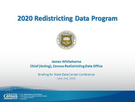 James Whitehorne Chief (Acting), Census Redistricting Data Office Briefing for State Data Center Conference June 2nd, 2015 2020 Redistricting Data Program.
