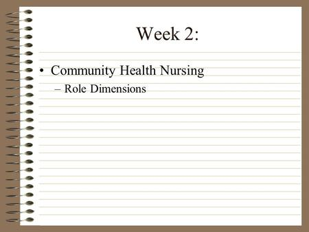 Week 2: Community Health Nursing –Role Dimensions.