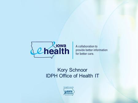 Kory Schnoor IDPH Office of Health IT. The Iowa e-Health vision is for: a healthier Iowa through the use and exchange of electronic health information.