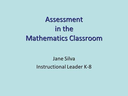 Assessment in the Mathematics Classroom Jane Silva Instructional Leader K-8.