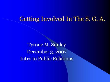 Getting Involved In The S. G. A. Tyrone M. Smiley December 3, 2007 Intro to Public Relations.