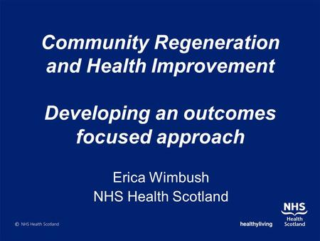 Community Regeneration and Health Improvement Developing an outcomes focused approach Erica Wimbush NHS Health Scotland.