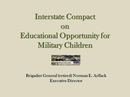 Interstate Compact on Educational Opportunity for Military Children Brigadier General (retired) Norman E. Arflack Executive Director.