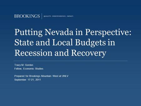Putting Nevada in Perspective: State and Local Budgets in Recession and Recovery Tracy M. Gordon Fellow, Economic Studies Prepared for Brookings Mountain.