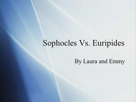 Sophocles Vs. Euripides By Laura and Emmy. Our documentary  This documentary will compare the lives of Sophocles and Euripides. We will compare their.