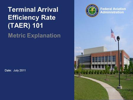 Federal Aviation Administration Date: July 2011 Terminal Arrival Efficiency Rate (TAER) 101 Metric Explanation.