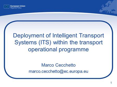 1 Deployment of Intelligent Transport Systems (ITS) within the transport operational programme Marco Cecchetto