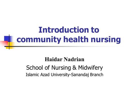 Introduction to community health nursing Haidar Nadrian School of Nursing & Midwifery Islamic Azad University-Sanandaj Branch.