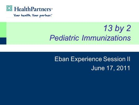 13 by 2 Pediatric Immunizations Eban Experience Session II June 17, 2011.