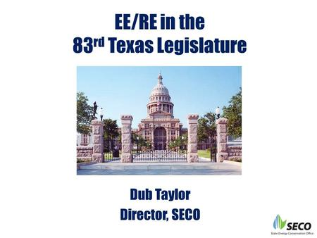 EE/RE in the 83 rd Texas Legislature Dub Taylor Director, SECO.