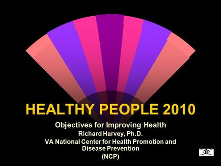 HEALTHY PEOPLE 2010 Objectives for Improving Health Richard Harvey, Ph.D. VA National Center for Health Promotion and Disease Prevention (NCP)