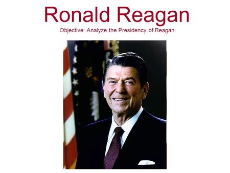 Ronald Reagan Objective: Analyze the Presidency of Reagan.