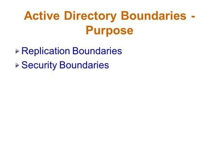 Active Directory Boundaries - Purpose Replication Boundaries Security Boundaries.