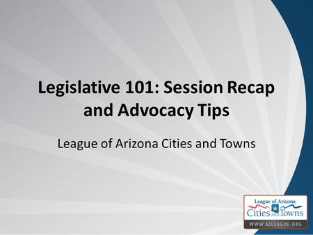 Legislative 101: Session Recap and Advocacy Tips League of Arizona Cities and Towns.