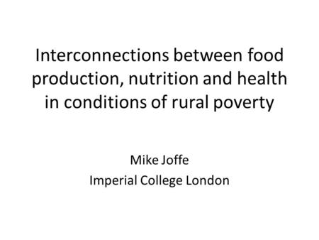 Interconnections between food production, nutrition and health in conditions of rural poverty Mike Joffe Imperial College London.