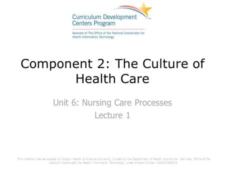 Component 2: The Culture of Health Care Unit 6: Nursing Care Processes Lecture 1 This material was developed by Oregon Health & Science University, funded.