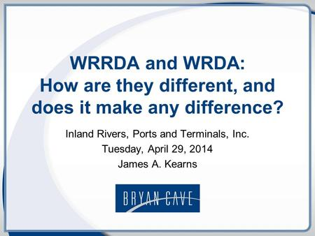 WRRDA and WRDA: How are they different, and does it make any difference? Inland Rivers, Ports and Terminals, Inc. Tuesday, April 29, 2014 James A. Kearns.