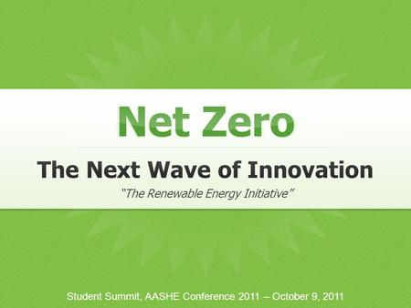 "Net Zero Student Summit, AASHE Conference 2011 – October 9, 2011 ""The Renewable Energy Initiative"""