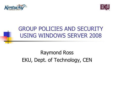 GROUP POLICIES AND SECURITY USING WINDOWS SERVER 2008 Raymond Ross EKU, Dept. of Technology, CEN.