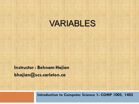VARIABLES Introduction to Computer Science 1- COMP 1005, 1405 Instructor : Behnam Hajian