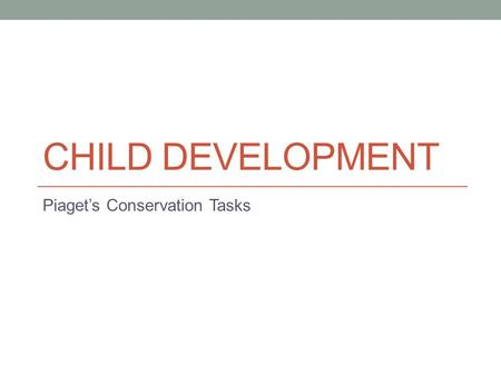 CHILD DEVELOPMENT Piaget's Conservation Tasks. Remember Piaget's Stages? Sensorimotor (0-2 years) Understand world by coordinating sensory experiences.