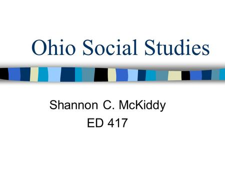 Ohio Social Studies Shannon C. McKiddy ED 417. Social Studies Strands American Heritage People in Societies World Interactions Decision Making & Resources.