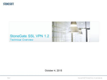 Copyright © 2007 Stonesoft Corp. All rights reserved.Slide 1 October 4, 2015 StoneGate SSL VPN 1.2 Technical Overview.