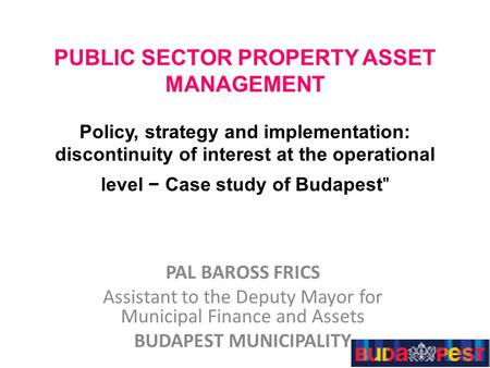 PUBLIC SECTOR PROPERTY ASSET MANAGEMENT Policy, strategy and implementation: discontinuity of interest at the operational level − Case study of Budapest