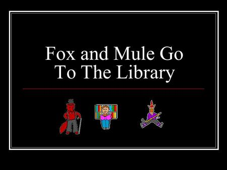 Fox and Mule Go To The Library. Fox and Mule went to the library. Only one of them had a good day. Can you tell why only one of them had a good day?