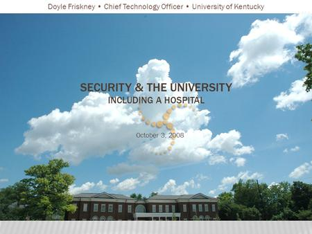 SECURITY & THE UNIVERSITY INCLUDING A HOSPITAL October 3, 2008 Doyle Friskney Chief Technology Officer University of Kentucky.