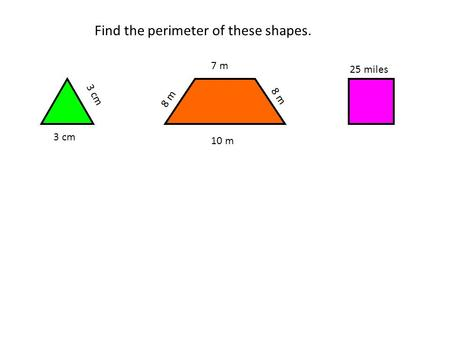Find the perimeter of these shapes. 3 cm 8 m 7 m 10 m 25 miles.