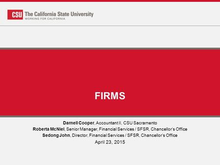 FIRMS Darnell Cooper, Accountant II, CSU Sacramento Roberta McNiel, Senior Manager, Financial Services / SFSR, Chancellor's Office Sedong John, Director,
