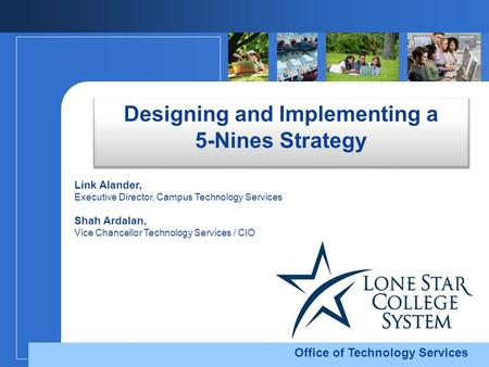 Office of Technology Services Designing and Implementing a 5-Nines Strategy Link Alander, Executive Director, Campus Technology Services Shah Ardalan,