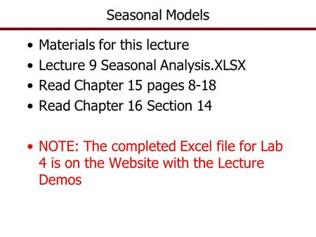 Seasonal Models Materials for this lecture Lecture 9 Seasonal Analysis.XLSX Read Chapter 15 pages 8-18 Read Chapter 16 Section 14 NOTE: The completed Excel.