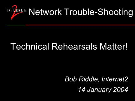 Technical Rehearsals Matter! Bob Riddle, Internet2 14 January 2004 Network Trouble-Shooting.