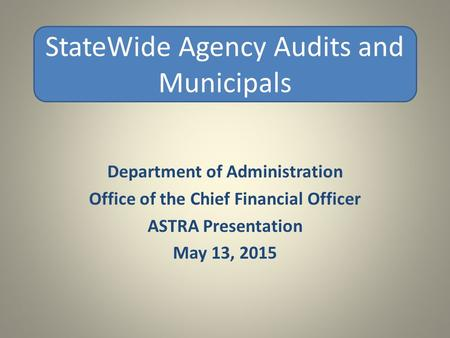 Department of Administration Office of the Chief Financial Officer ASTRA Presentation May 13, 2015 StateWide Agency Audits and Municipals.