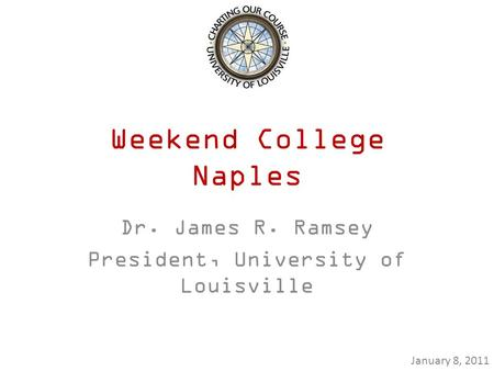 Weekend College Naples Dr. James R. Ramsey President, University of Louisville January 8, 2011.