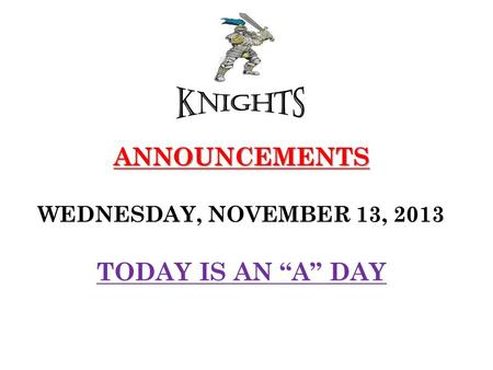 "ANNOUNCEMENTS ANNOUNCEMENTS WEDNESDAY, NOVEMBER 13, 2013 TODAY IS AN ""A"" DAY."