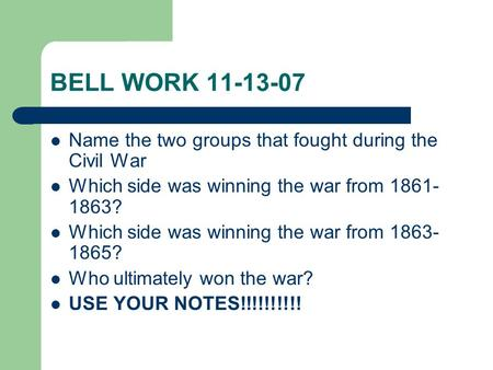 BELL WORK 11-13-07 Name the two groups that fought during the Civil War Which side was winning the war from 1861- 1863? Which side was winning the war.