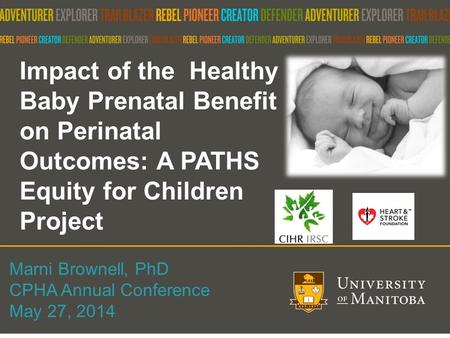 1 Impact of the Healthy Baby Prenatal Benefit on Perinatal Outcomes: A PATHS Equity for Children Project Marni Brownell, PhD CPHA Annual Conference May.