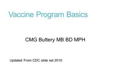 Vaccine Program Basics CMG Buttery MB BD MPH Updated From CDC slide set 2010.