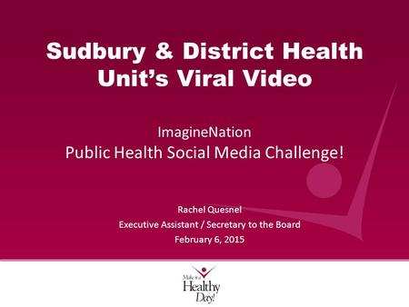 Sudbury & District Health Unit's Viral Video ImagineNation Public Health Social Media Challenge! Rachel Quesnel Executive Assistant / Secretary to the.